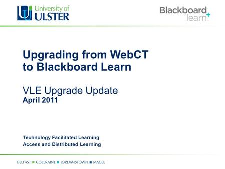 Upgrading from WebCT to Blackboard Learn VLE Upgrade Update April 2011 Technology Facilitated Learning Access and Distributed Learning.