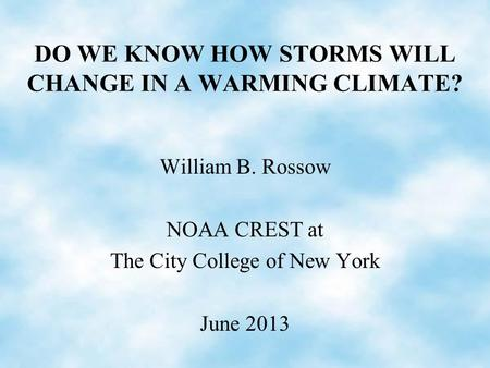 DO WE KNOW HOW STORMS WILL CHANGE IN A WARMING CLIMATE? William B. Rossow NOAA CREST at The City College of New York June 2013.