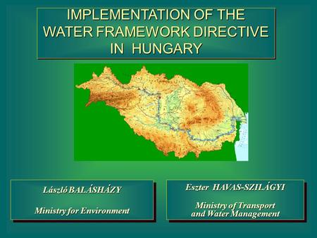 IMPLEMENTATION OF THE WATER FRAMEWORK DIRECTIVE IN HUNGARY Eszter HAVAS-SZILÁGYI Ministry of Transport and Water Management Eszter HAVAS-SZILÁGYI Ministry.