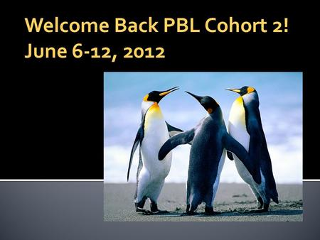 Welcome Back PBL Cohort 2! June 6-12, 2012. Agenda for the Day  This week's agenda (8:00-8:10)  Reporting by Mike Szymczuk (8:10-8:30)  Interactive.