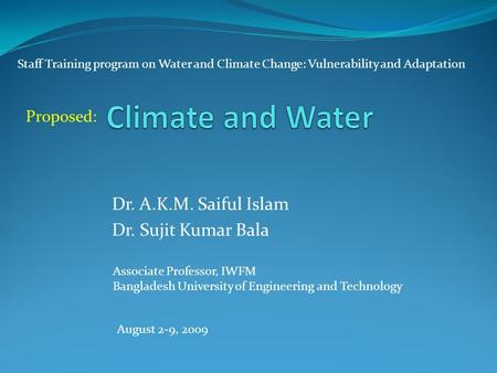 Dr. A.K.M. Saiful Islam Dr. Sujit Kumar Bala Associate Professor, IWFM Bangladesh University of Engineering and Technology Staff Training program on Water.