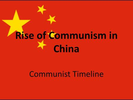 Rise of Communism in China Communist Timeline. Rise of Nationalist Party 1911-1928 Sun Yat-sen – Father of Modern China – Led revolution ending Imperial.