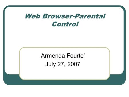 Web Browser-Parental Control Armenda Fourte' July 27, 2007.