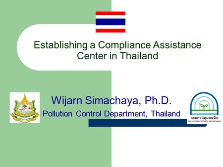 Establishing a Compliance Assistance Center in Thailand Wijarn Simachaya, Ph.D. Pollution Control Department, Thailand.