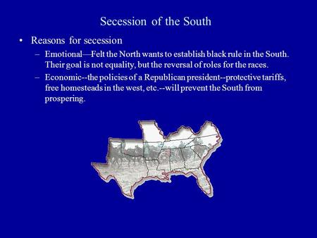 Secession of the South Reasons for secession –Emotional—Felt the North wants to establish black rule in the South. Their goal is not equality, but the.