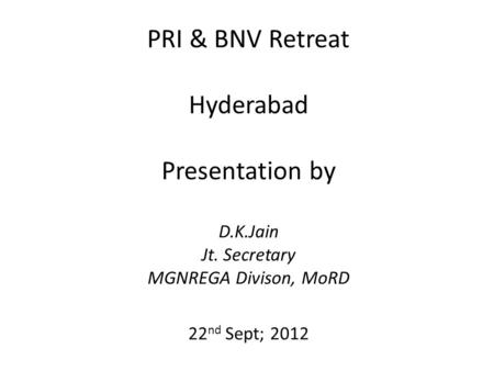 PRI & BNV Retreat Hyderabad Presentation by D.K.Jain Jt. Secretary MGNREGA Divison, MoRD 22 nd Sept; 2012.