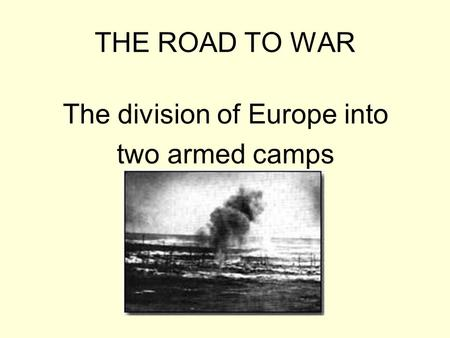 THE ROAD TO WAR The division of Europe into two armed camps.