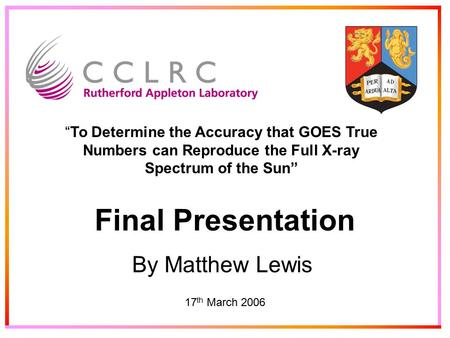 "Final Presentation By Matthew Lewis 17 th March 2006 ""To Determine the Accuracy that GOES True Numbers can Reproduce the Full X-ray Spectrum of the Sun"""
