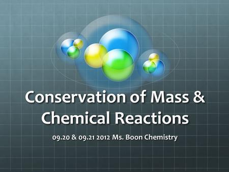 Conservation of Mass & Chemical Reactions 09.20 & 09.21 2012 Ms. Boon Chemistry.