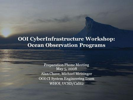 OOI CyberInfrastructure Workshop: Ocean Observation Programs Preparation Phone Meeting May 5, 2008 Alan Chave, Michael Meisinger OOI CI System Engineering.