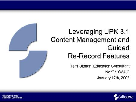 Copyright © 2008, Solbourne Confidential Leveraging UPK 3.1 Content Management and Guided Re-Record Features Terri Oltman, Education Consultant NorCal.