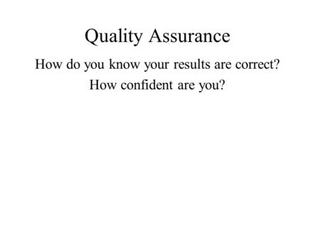 Quality Assurance How do you know your results are correct? How confident are you?