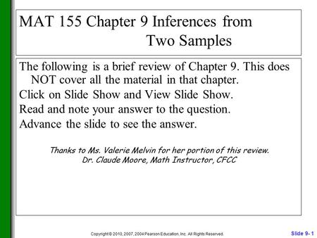 Slide 9- 1 Copyright © 2010, 2007, 2004 Pearson Education, Inc. All Rights Reserved. MAT 155 Chapter 9 Inferences from Two Samples The following is a brief.