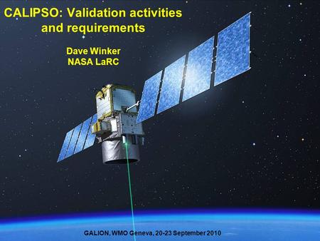 1 CALIPSO: Validation activities and requirements Dave Winker NASA LaRC GALION, WMO Geneva, 20-23 September 2010.