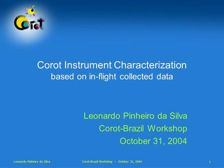 1 Leonardo Pinheiro da Silva Corot-Brazil Workshop – October 31, 2004 Corot Instrument Characterization based on in-flight collected data Leonardo Pinheiro.