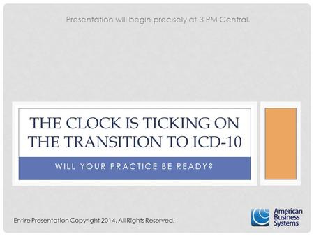 WILL YOUR PRACTICE BE READY? THE CLOCK IS TICKING ON THE TRANSITION TO ICD-10 Entire Presentation Copyright 2014. All Rights Reserved. Presentation will.