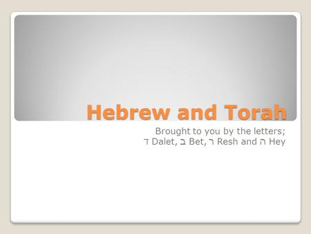 Hebrew and Torah Brought to you by the letters; ד Dalet, ב Bet, ר Resh and ה Hey.