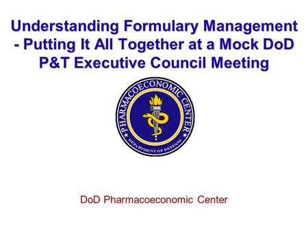 Understanding Formulary Management - Putting It All Together at a Mock DoD P&T Executive Council Meeting DoD Pharmacoeconomic Center.