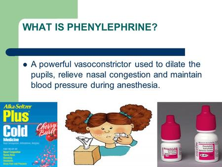 WHAT IS PHENYLEPHRINE? A powerful vasoconstrictor used to dilate the pupils, relieve nasal congestion and maintain blood pressure during anesthesia.