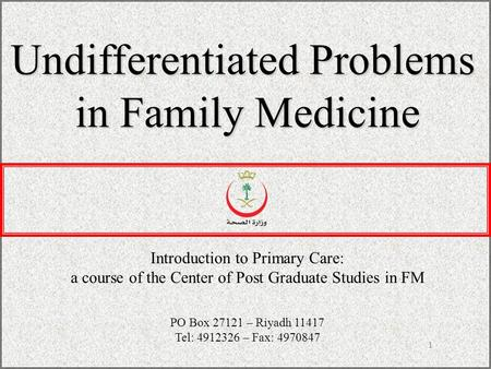 1 Undifferentiated Problems in Family Medicine Introduction to Primary Care: a course of the Center of Post Graduate Studies in FM PO Box 27121 – Riyadh.