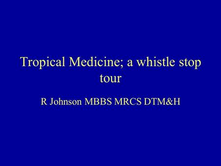 Tropical Medicine; a whistle stop tour R Johnson MBBS MRCS DTM&H.