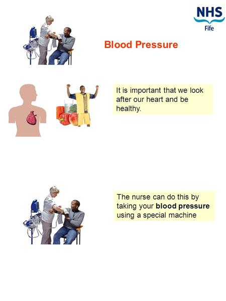 Blood Pressure It is important that we look after our heart and be healthy. The nurse can do this by taking your blood pressure using a special machine.