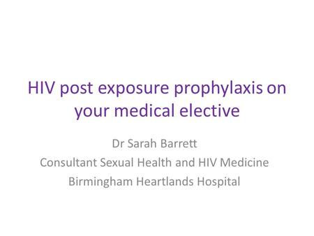 HIV post exposure prophylaxis on your medical elective Dr Sarah Barrett Consultant Sexual Health and HIV Medicine Birmingham Heartlands Hospital.