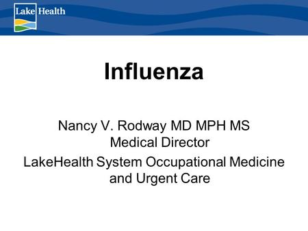 Influenza Nancy V. Rodway MD MPH MS Medical Director LakeHealth System Occupational Medicine and Urgent Care.