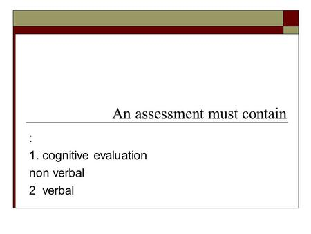 : 1. cognitive evaluation non verbal 2 verbal An assessment must contain.
