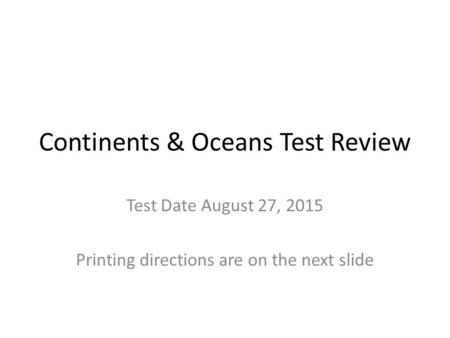 Continents & Oceans Test Review Test Date August 27, 2015 Printing directions are on the next slide.