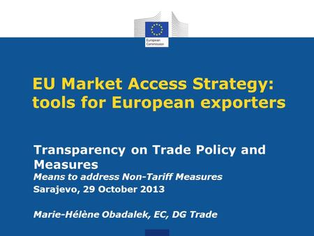 EU Market Access Strategy: tools for European exporters Transparency on Trade Policy and Measures Means to address Non-Tariff Measures Sarajevo, 29 October.