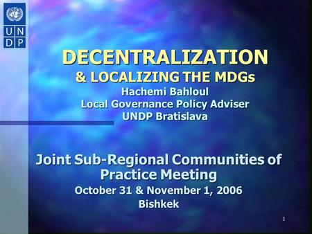 1 DECENTRALIZATION & LOCALIZING THE MDGs Hachemi Bahloul Local Governance Policy Adviser UNDP Bratislava Joint Sub-Regional Communities of Practice Meeting.