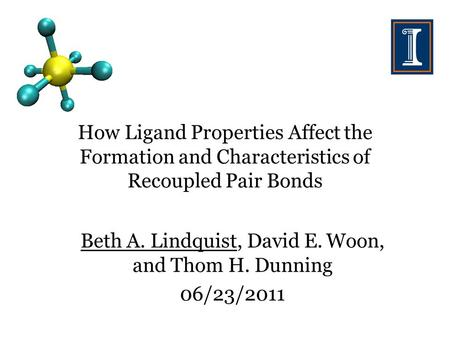 How Ligand Properties Affect the Formation and Characteristics of Recoupled Pair Bonds Beth A. Lindquist, David E. Woon, and Thom H. Dunning 06/23/2011.