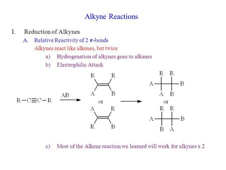 Alkyne Reactions I.Reduction of Alkynes A.Relative Reactivity of 2  -bonds Alkynes react like alkenes, but twice a)Hydrogenation of alkynes goes to alkanes.