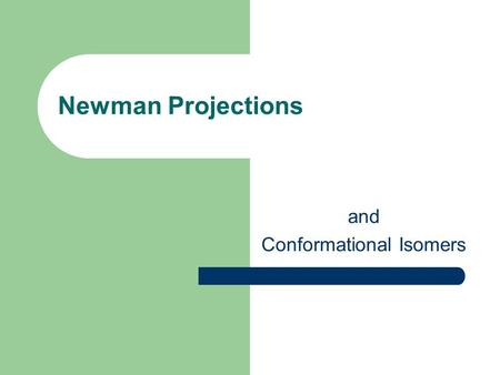 Newman Projections and Conformational Isomers. Newman Projections Is a way to draw chemical conformations and views a carbon - carbon chemical bond from.