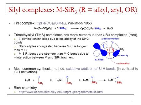 Silyl complexes: M-SiR 3 (R = alkyl, aryl, OR) First complex: CpFe(CO) 2 (SiMe 3 ), Wilkinson 1956 Trimethylsilyl (TMS) complexes are more numerous than.