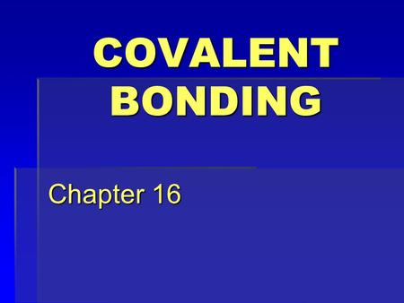 COVALENT BONDING Chapter 16 AND THE SUBJECTS ARE… THE NAME IS BOND, COVALENT BOND SINGLES, DOUBLES & TRIPPPLES COORDINATE COVALENT BONDS RESONATE THIS!