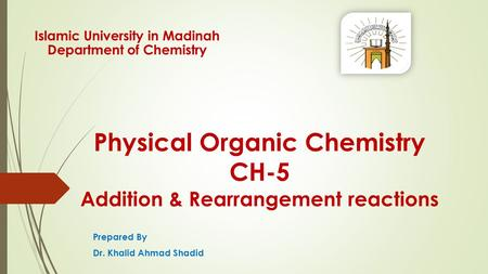 Physical Organic Chemistry CH-5 Addition & Rearrangement reactions Prepared By Dr. Khalid Ahmad Shadid Islamic University in Madinah Department of Chemistry.