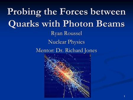 1 Probing the Forces between Quarks with Photon Beams Ryan Roussel Nuclear Physics Mentor: Dr. Richard Jones.