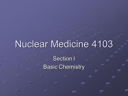 Nuclear Medicine 4103 Section I Basic Chemistry. Structure <strong>of</strong> The Atom Nucleus: contains Protons (+) <strong>and</strong> Neutrons (0) Electron (-) orbiting the nucleus.