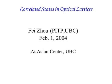 Correlated States in Optical Lattices Fei Zhou (PITP,UBC) Feb. 1, 2004 At Asian Center, UBC.