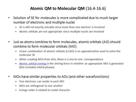 Atomic QM to Molecular QM (16.4-16.6) Solution of SE for molecules is more complicated due to much larger number of electrons and multiple nuclei – SE.