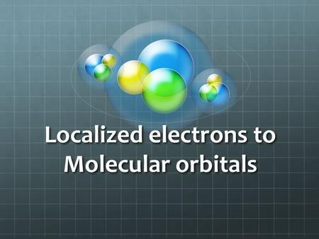 Localized electrons to Molecular orbitals Hybridization The s, p, d, and f orbitals work when defining electron configurations in single atoms; however,