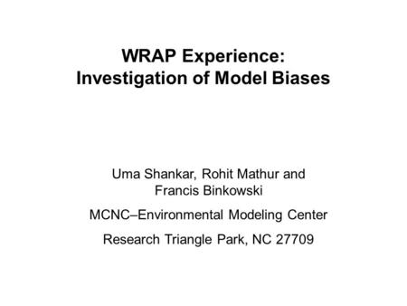 WRAP Experience: Investigation of Model Biases Uma Shankar, Rohit Mathur and Francis Binkowski MCNC–Environmental Modeling Center Research Triangle Park,