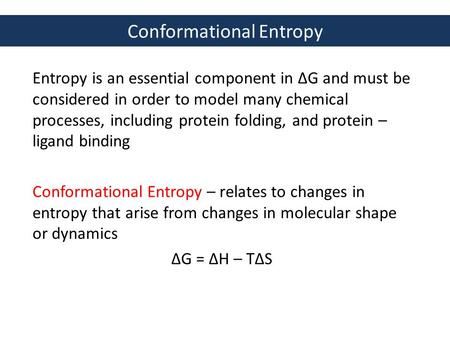 Conformational Entropy Entropy is an essential component in ΔG and must be considered in order to model many chemical processes, including protein folding,