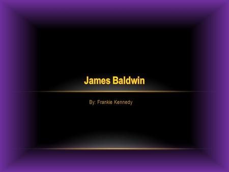 By: Frankie Kennedy. ABOUT JAMES BALDWIN  Was born August 2, 1924  Moved to Harlem when he was young  He was adopted  Preacher at age of 14  He was.