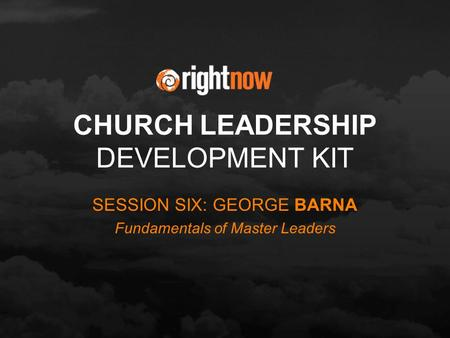 CHURCH LEADERSHIP DEVELOPMENT KIT SESSION SIX: GEORGE BARNA Fundamentals of Master Leaders.