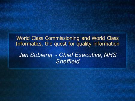 World Class Commissioning and World Class Informatics, the quest for quality information Jan Sobieraj - Chief Executive, NHS Sheffield.