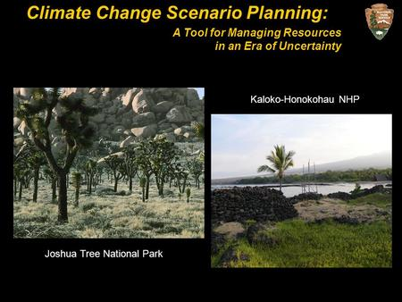 Climate Change Scenario Planning: A Tool for Managing Resources in an Era of Uncertainty Kaloko-Honokohau NHP Joshua Tree National Park.