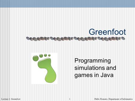 Lecture 4. Greenfoot 1 Pablo Romero, Department of Informatics Greenfoot Programming simulations and games in Java.